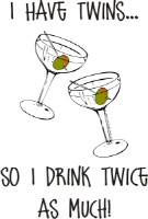 I HAVE TWINS...SO I DRINK TWICE AS MUCH!