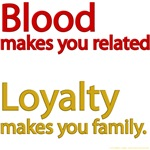 Blood makes you related, loyalty makes you family.