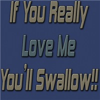 If You Really Love Me You'd Swallow!!
