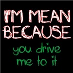 I'm mean because you drive me to it