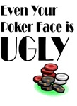 even your poker face is ugly
