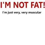 I'M NOT FAT JUST VERY VERY MUSCULAR