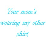 Your Mom's Wearing My Other Shirt