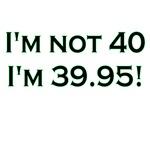 I'm Not 40 I'm 39.95