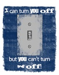 I can turn you off!