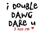 i double dawg dare you to kiss me