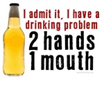 I have a drinking problem - 2 hands, 1 mouth