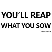 You'll Reap What You Sow
