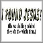 I found Jesus! He was hiding behind the sofa...