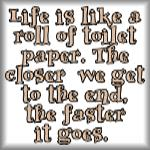Life is like a roll of toilet paper. The closer...