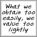 What we obtain too easily, we value too lightly