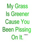 My Grass is Greener, Cause you Been Pissing On It