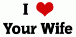 I Love Your Wife