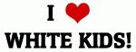 I Love WHITE KIDS!
