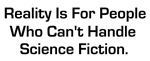Reality is for people who can't handle science fic