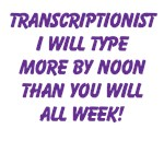 Transcribers will type . . .