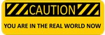 CAUTION- You are in the real world now