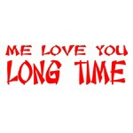 Me Love You Long Time!