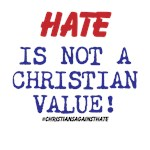 Hate is NOT a Christian Value!