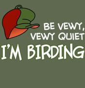 Be Vewy, Vewy Quiet - I'm Birding