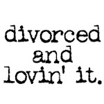 divorced and lovin' it.