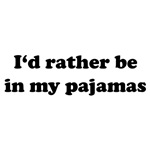 I'd rather be in my pajamas