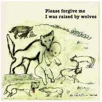 PLEASE FORGIVE ME I WAS RAISED BY WOLVES