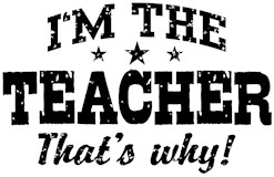 I'm The Teacher That's Why t-shirts