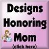 DESIGNS HONORING MOM