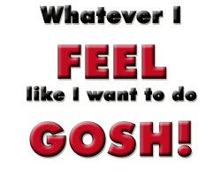 Whatever I FEEL like I want to do GOSH!!!