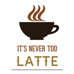It's Never Too Latte - Coffee Sayings
