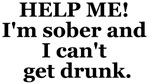 Help Me, I'm Sober and I can't Get Drunk T-Shirt