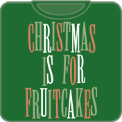 Christmas Is For Fruitcakes