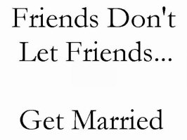 Friends don't let friends get married