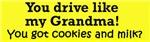 YOU DRIVE LIKE MY GRANDMA GOT COOKIES?