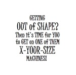 OUT OF SHAPE use X-YOUR-SIZE machine