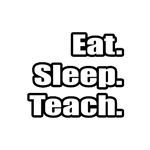 Eat. Sleep. Teach.
