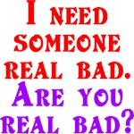 I need someone real bad. Are you real bad?