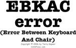 EBKAC error (Error Between Keyboard and Chair)