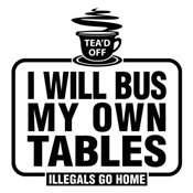 Illegals Go Home! I Will Bus My Own Tables