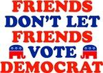 Friends Don't Let Friends Vote Democrat