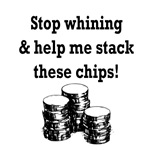 Stop whining & help me stack these chips