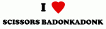 I Love SCISSORS BADONKADONK