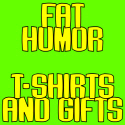 FAT HUMOR T-SHIRTS AND GIFTS