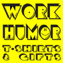 WORK PLACE/JOB HUMOR T-SHIRTS AND GIFTS