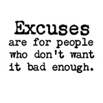 Excuses are for people who don't want it bad enoug