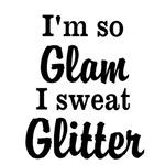 I'm so glam I sweat glitter
