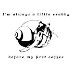 I'm always a little crabby before my coffee