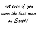 not even if you were the last man on Earth