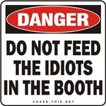 DANGER:  DO NOT FEED<br/>THE IDIOTS IN THE BOOTH